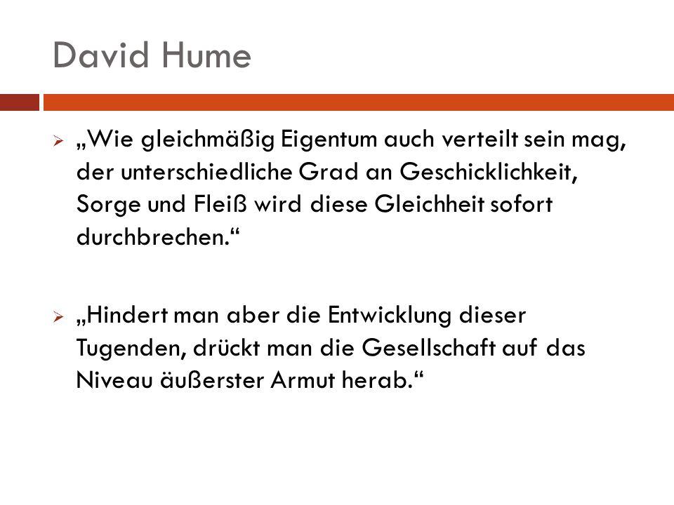 David Hume Wie gleichmäßig Eigentum auch verteilt sein mag, der unterschiedliche Grad an Geschicklichkeit, Sorge und Fleiß wird diese Gleichheit sofor