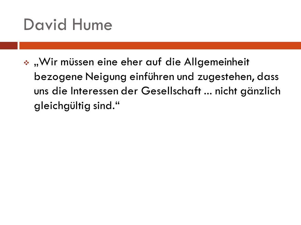 David Hume Wir müssen eine eher auf die Allgemeinheit bezogene Neigung einführen und zugestehen, dass uns die Interessen der Gesellschaft... nicht gän