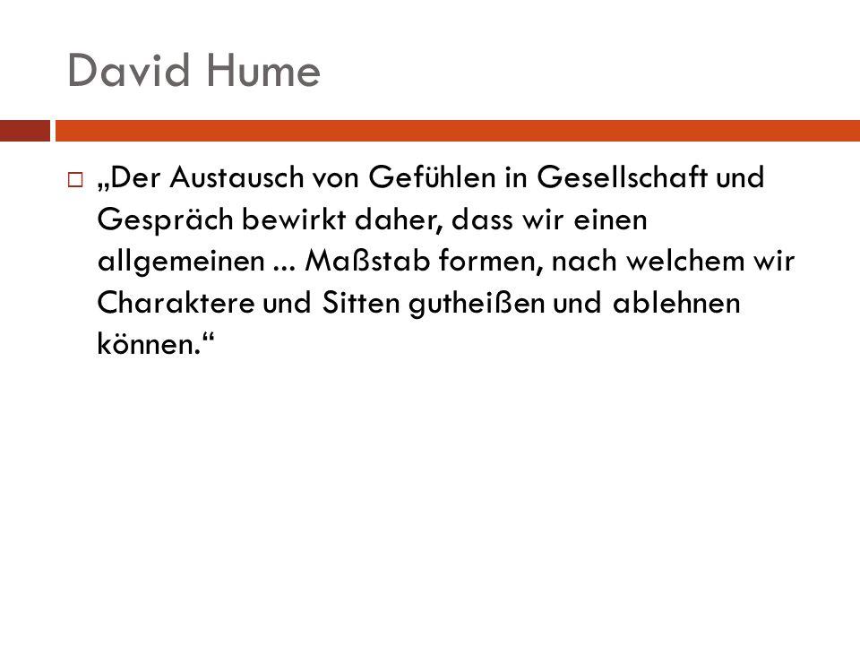David Hume Der Austausch von Gefühlen in Gesellschaft und Gespräch bewirkt daher, dass wir einen allgemeinen... Maßstab formen, nach welchem wir Chara