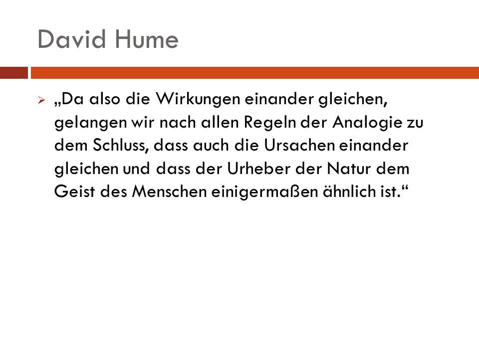 David Hume Da also die Wirkungen einander gleichen, gelangen wir nach allen Regeln der Analogie zu dem Schluss, dass auch die Ursachen einander gleich