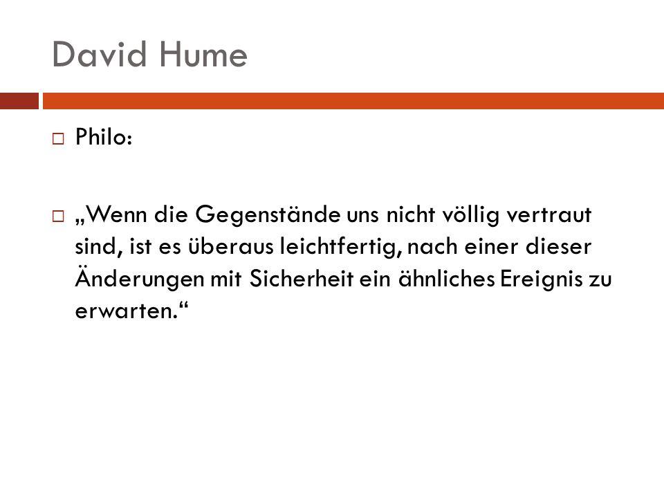 David Hume Philo: Wenn die Gegenstände uns nicht völlig vertraut sind, ist es überaus leichtfertig, nach einer dieser Änderungen mit Sicherheit ein äh