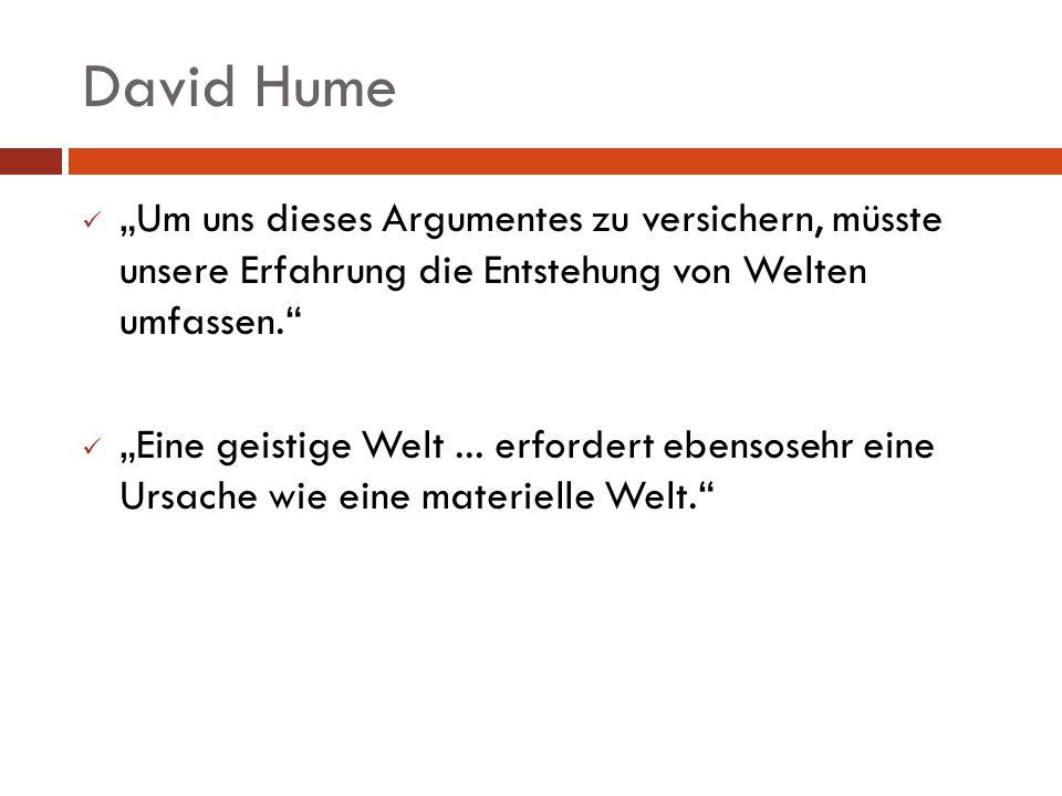 David Hume Um uns dieses Argumentes zu versichern, müsste unsere Erfahrung die Entstehung von Welten umfassen. Eine geistige Welt... erfordert ebensos