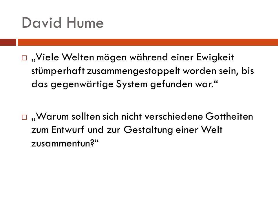 David Hume Viele Welten mögen während einer Ewigkeit stümperhaft zusammengestoppelt worden sein, bis das gegenwärtige System gefunden war. Warum sollt