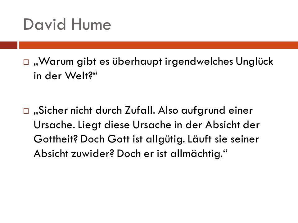 David Hume Warum gibt es überhaupt irgendwelches Unglück in der Welt? Sicher nicht durch Zufall. Also aufgrund einer Ursache. Liegt diese Ursache in d