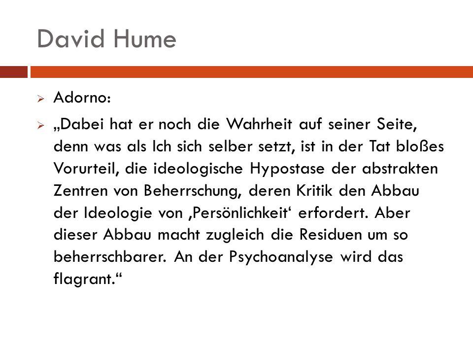 David Hume Adorno: Dabei hat er noch die Wahrheit auf seiner Seite, denn was als Ich sich selber setzt, ist in der Tat bloßes Vorurteil, die ideologis