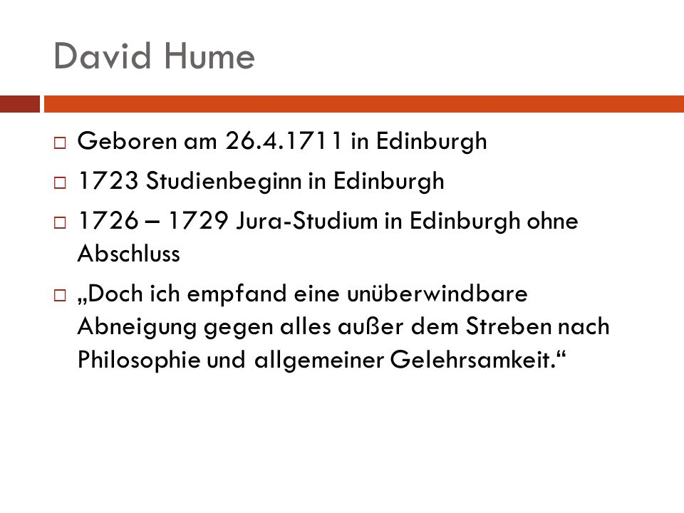 David Hume Geboren am 26.4.1711 in Edinburgh 1723 Studienbeginn in Edinburgh 1726 – 1729 Jura-Studium in Edinburgh ohne Abschluss Doch ich empfand ein