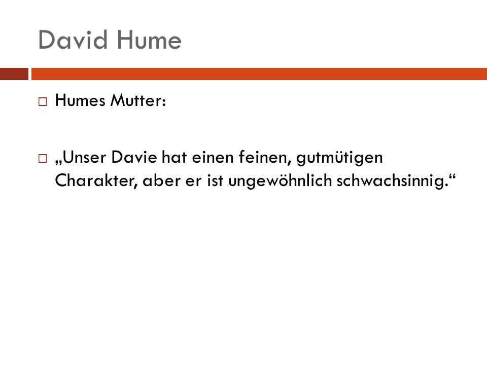 David Hume Humes Mutter: Unser Davie hat einen feinen, gutmütigen Charakter, aber er ist ungewöhnlich schwachsinnig.