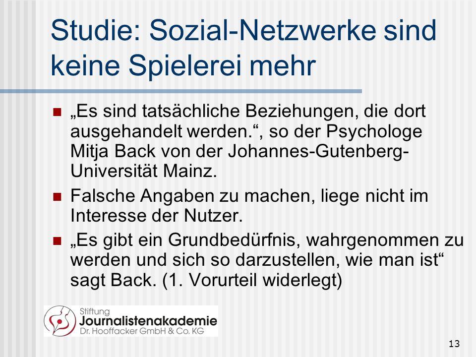 13 Studie: Sozial-Netzwerke sind keine Spielerei mehr Es sind tatsächliche Beziehungen, die dort ausgehandelt werden., so der Psychologe Mitja Back von der Johannes-Gutenberg- Universität Mainz.