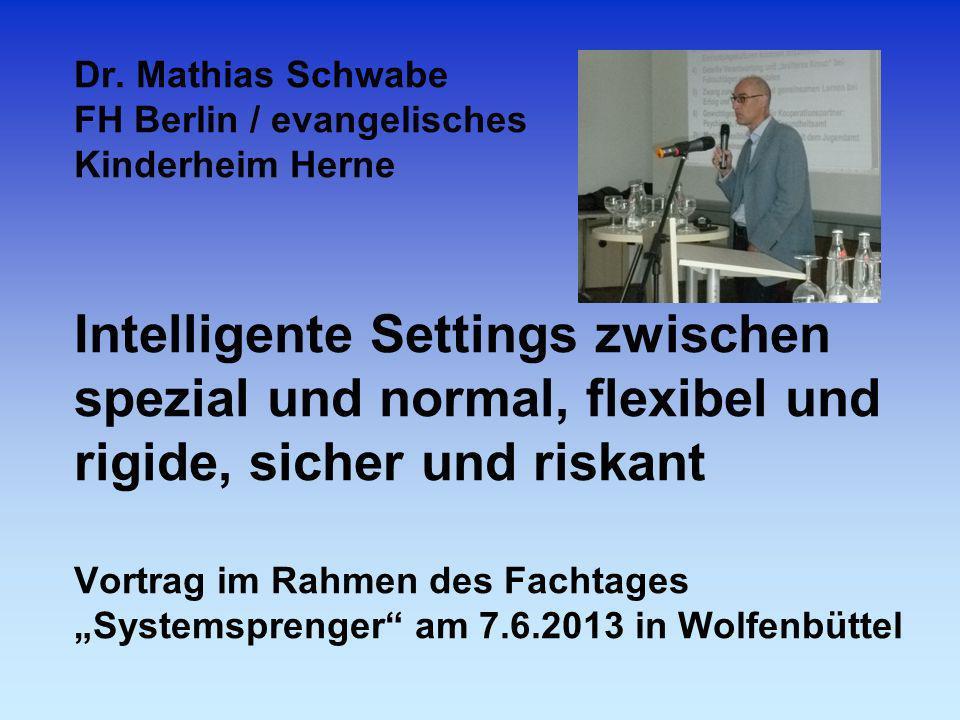 Dr. Mathias Schwabe FH Berlin / evangelisches Kinderheim Herne Intelligente Settings zwischen spezial und normal, flexibel und rigide, sicher und risk