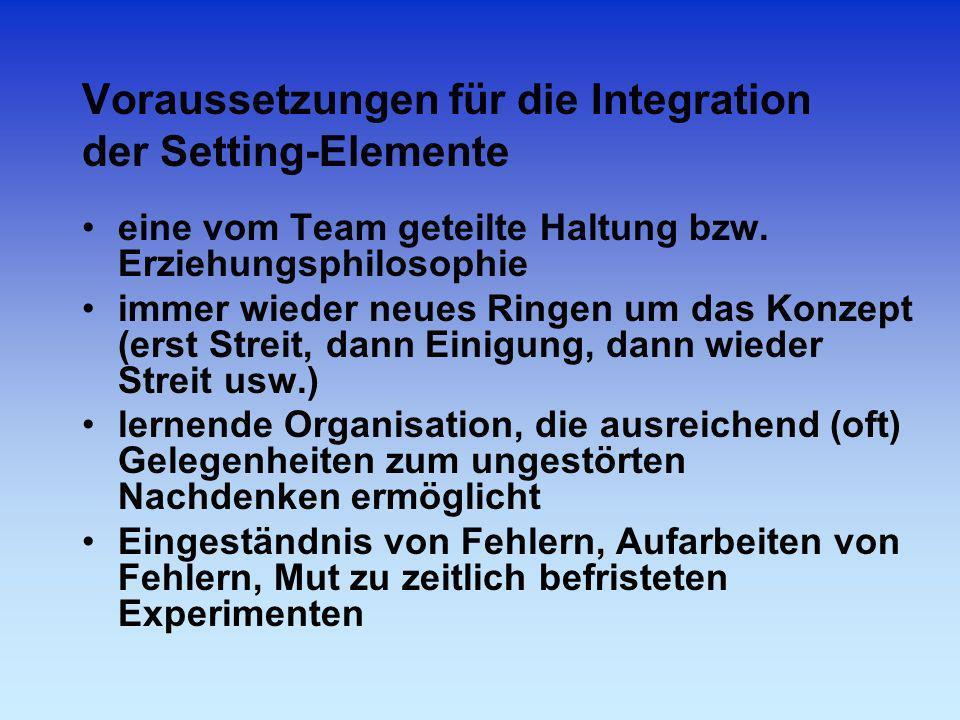 Voraussetzungen für die Integration der Setting-Elemente eine vom Team geteilte Haltung bzw. Erziehungsphilosophie immer wieder neues Ringen um das Ko
