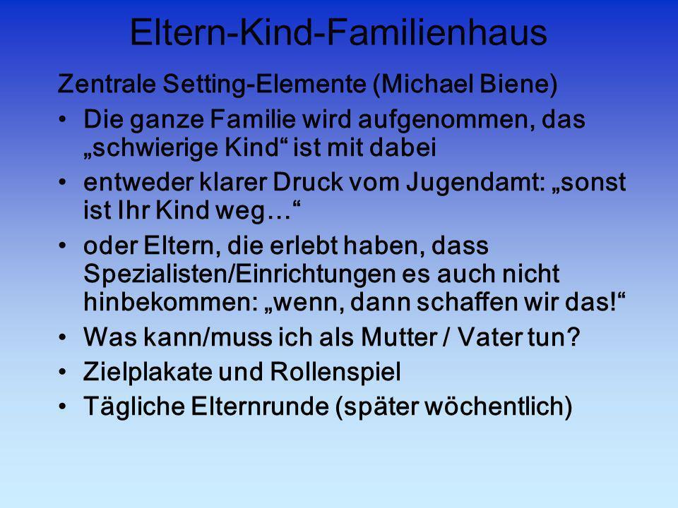 Eltern-Kind-Familienhaus Zentrale Setting-Elemente (Michael Biene) Die ganze Familie wird aufgenommen, das schwierige Kind ist mit dabei entweder klar