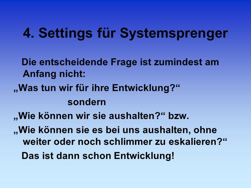 4. Settings für Systemsprenger Die entscheidende Frage ist zumindest am Anfang nicht: Was tun wir für ihre Entwicklung? sondern Wie können wir sie aus