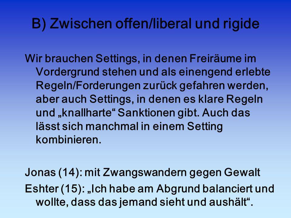 B) Zwischen offen/liberal und rigide Wir brauchen Settings, in denen Freiräume im Vordergrund stehen und als einengend erlebte Regeln/Forderungen zurü
