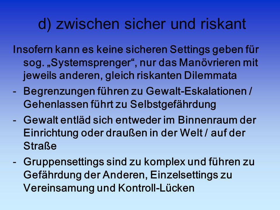 d) zwischen sicher und riskant Insofern kann es keine sicheren Settings geben für sog. Systemsprenger, nur das Manövrieren mit jeweils anderen, gleich