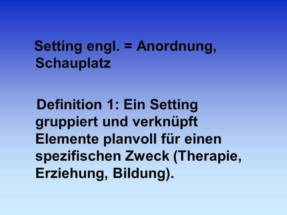 Setting engl. = Anordnung, Schauplatz Definition 1: Ein Setting gruppiert und verknüpft Elemente planvoll für einen spezifischen Zweck (Therapie, Erzi