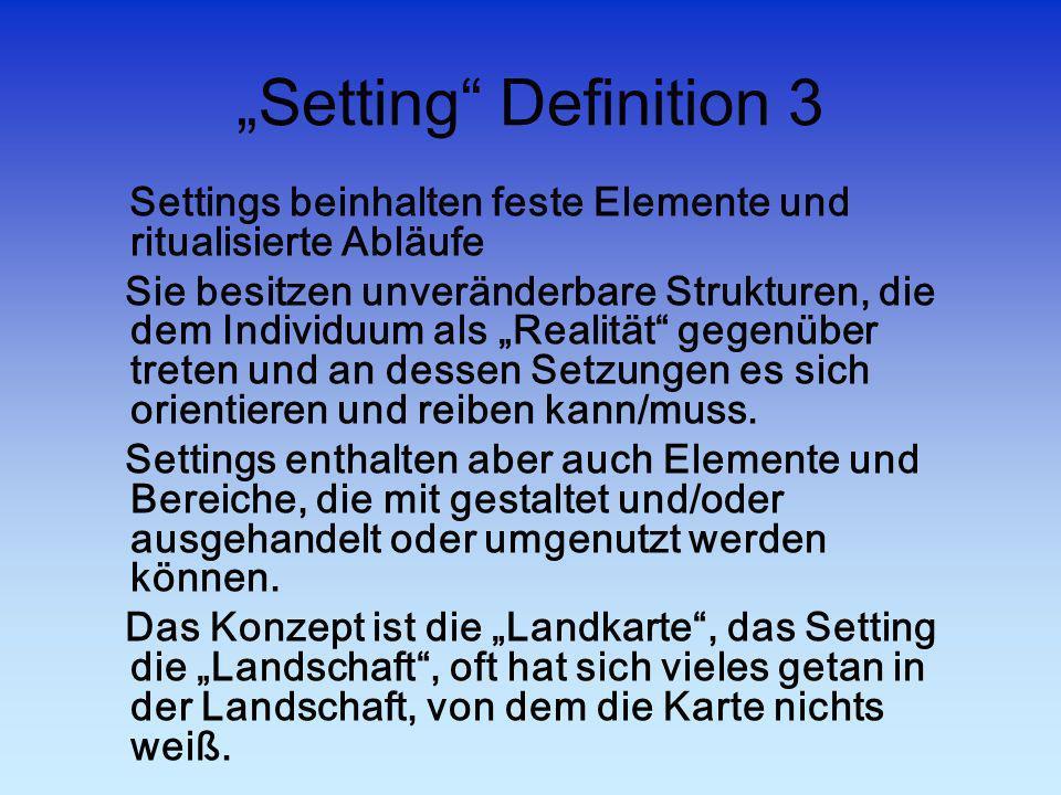 Setting Definition 3 Settings beinhalten feste Elemente und ritualisierte Abläufe Sie besitzen unveränderbare Strukturen, die dem Individuum als Reali