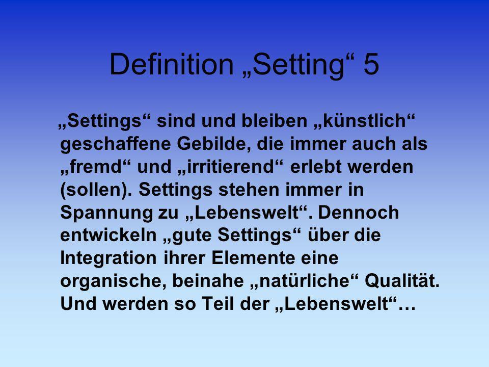 Definition Setting 5 Settings sind und bleiben künstlich geschaffene Gebilde, die immer auch als fremd und irritierend erlebt werden (sollen). Setting