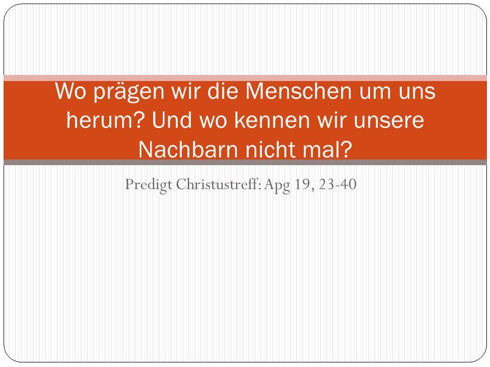 Predigt Christustreff: Apg 19, 23-40 Wo prägen wir die Menschen um uns herum? Und wo kennen wir unsere Nachbarn nicht mal?