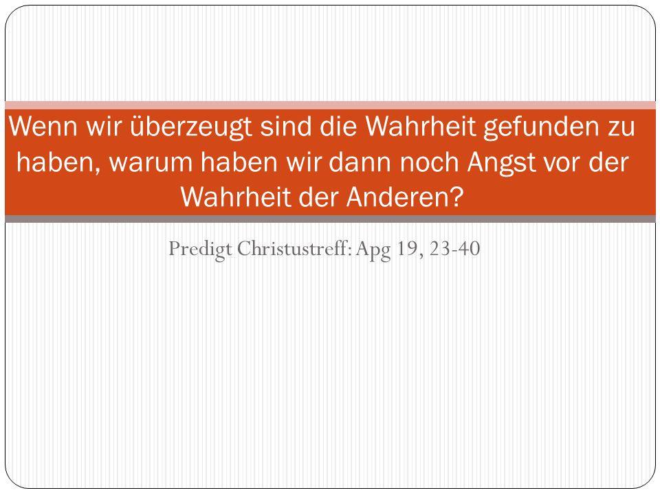 Predigt Christustreff: Apg 19, 23-40 Wenn wir überzeugt sind die Wahrheit gefunden zu haben, warum haben wir dann noch Angst vor der Wahrheit der Ande