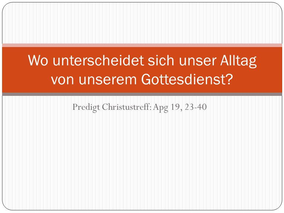 Predigt Christustreff: Apg 19, 23-40 Wo unterscheidet sich unser Alltag von unserem Gottesdienst?