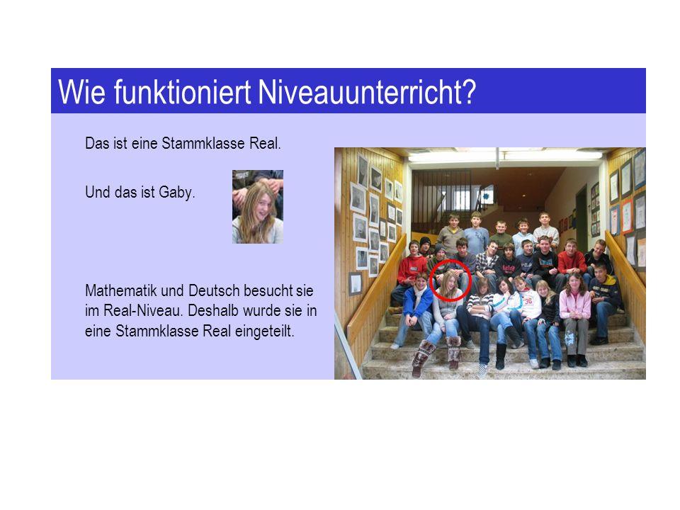 Wie funktioniert Niveauunterricht? Das ist eine Stammklasse Real. Und das ist Gaby. Mathematik und Deutsch besucht sie im Real-Niveau. Deshalb wurde s