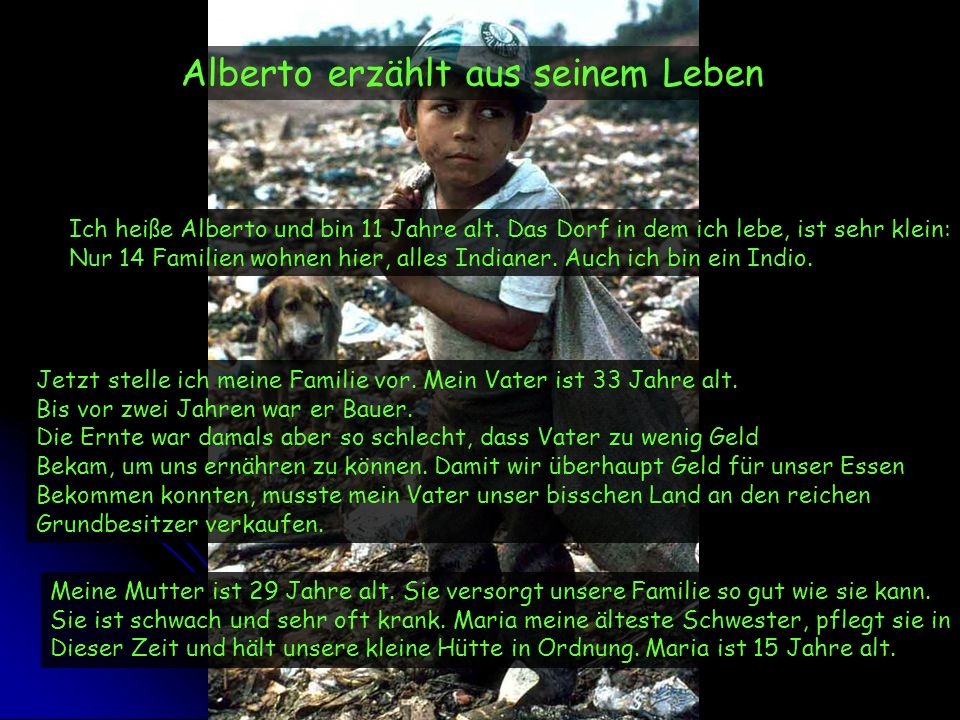 Alberto erzählt aus seinem Leben Ich heiße Alberto und bin 11 Jahre alt. Das Dorf in dem ich lebe, ist sehr klein: Nur 14 Familien wohnen hier, alles