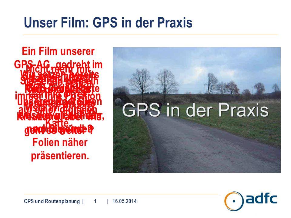 Unser Film: GPS in der Praxis GPS und Routenplanung | 1 | 16.05.2014 Ein Film unserer GPS-AG, gedreht im Januar 2008. Sie sind mit dem Rad unterwegs,