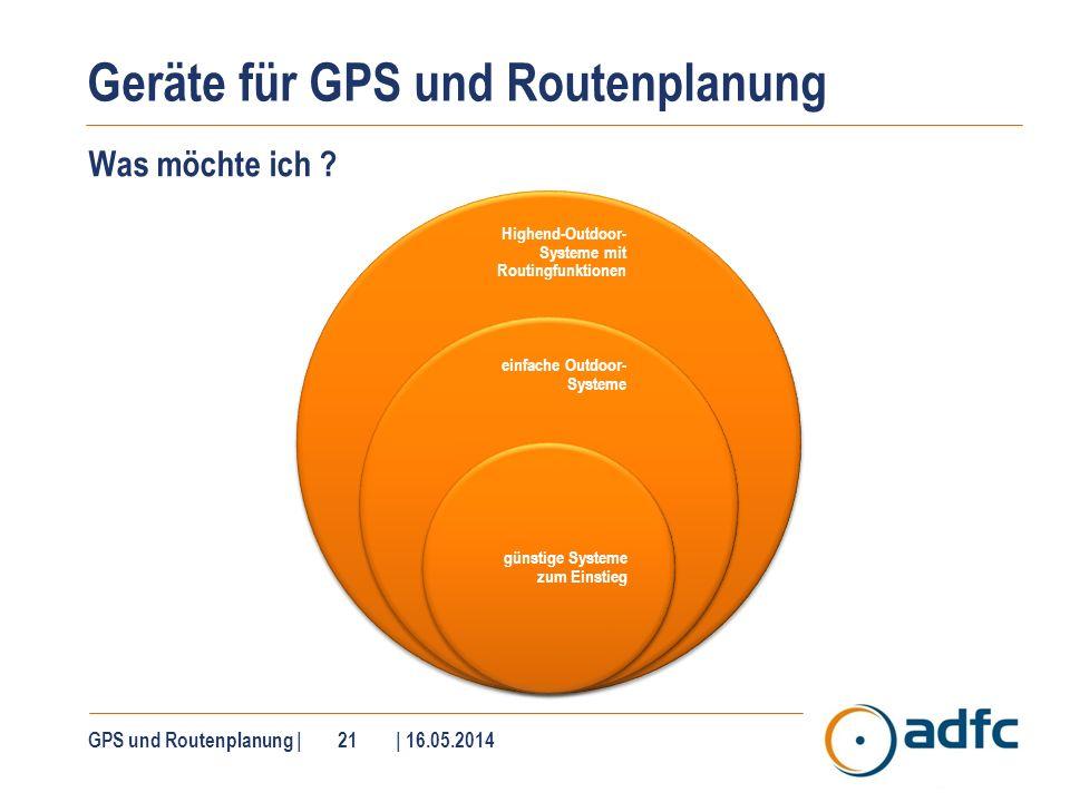 Geräte für GPS und Routenplanung Was möchte ich ? GPS und Routenplanung | 21 | 16.05.2014 Highend-Outdoor- Systeme mit Routingfunktionen einfache Outd
