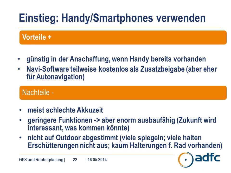 Einstieg: Handy/Smartphones verwenden GPS und Routenplanung | 22 | 16.05.2014 Vorteile + günstig in der Anschaffung, wenn Handy bereits vorhanden Navi