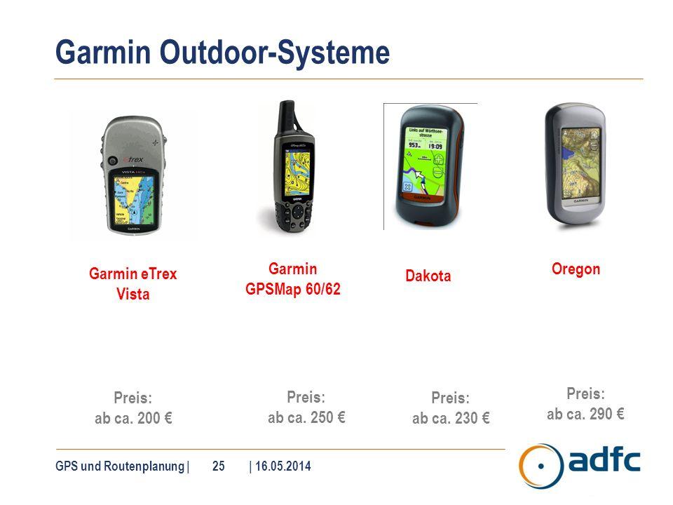 Garmin Outdoor-Systeme GPS und Routenplanung | 25 | 16.05.2014 Garmin eTrex Vista Preis: ab ca. 200 Preis: ab ca. 250 Oregon Preis: ab ca. 290 Dakota