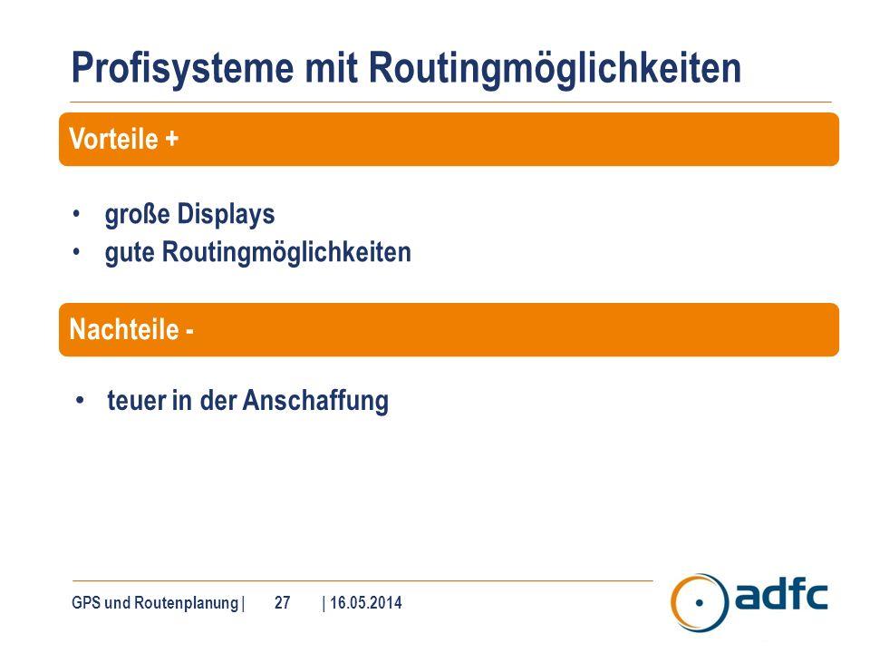 Profisysteme mit Routingmöglichkeiten GPS und Routenplanung | 27 | 16.05.2014 große Displays gute Routingmöglichkeiten teuer in der Anschaffung Vortei