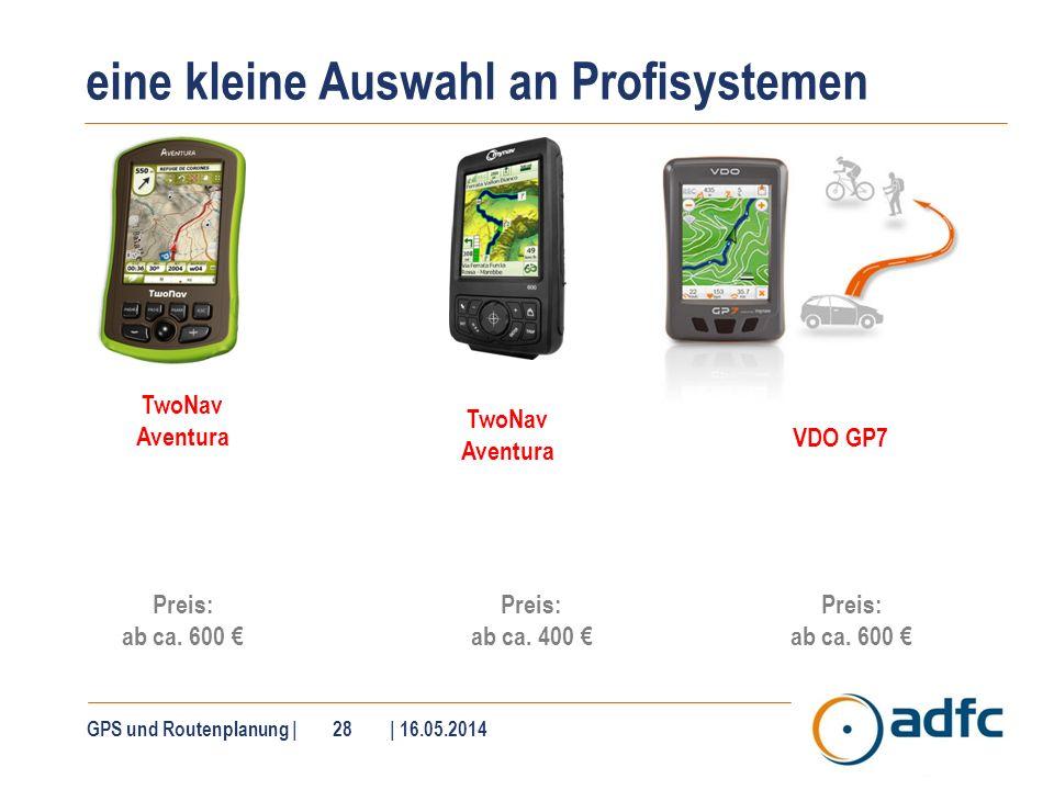 eine kleine Auswahl an Profisystemen GPS und Routenplanung | 28 | 16.05.2014 Preis: ab ca. 600 TwoNav Aventura Preis: ab ca. 400 VDO GP7 Preis: ab ca.