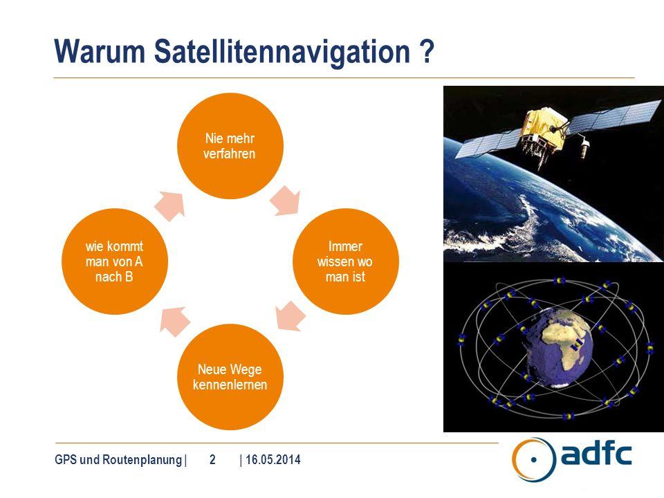 GPS und Routenplanung | 2 | 16.05.2014 Warum Satellitennavigation ? Nie mehr verfahren Immer wissen wo man ist Neue Wege kennenlernen wie kommt man vo