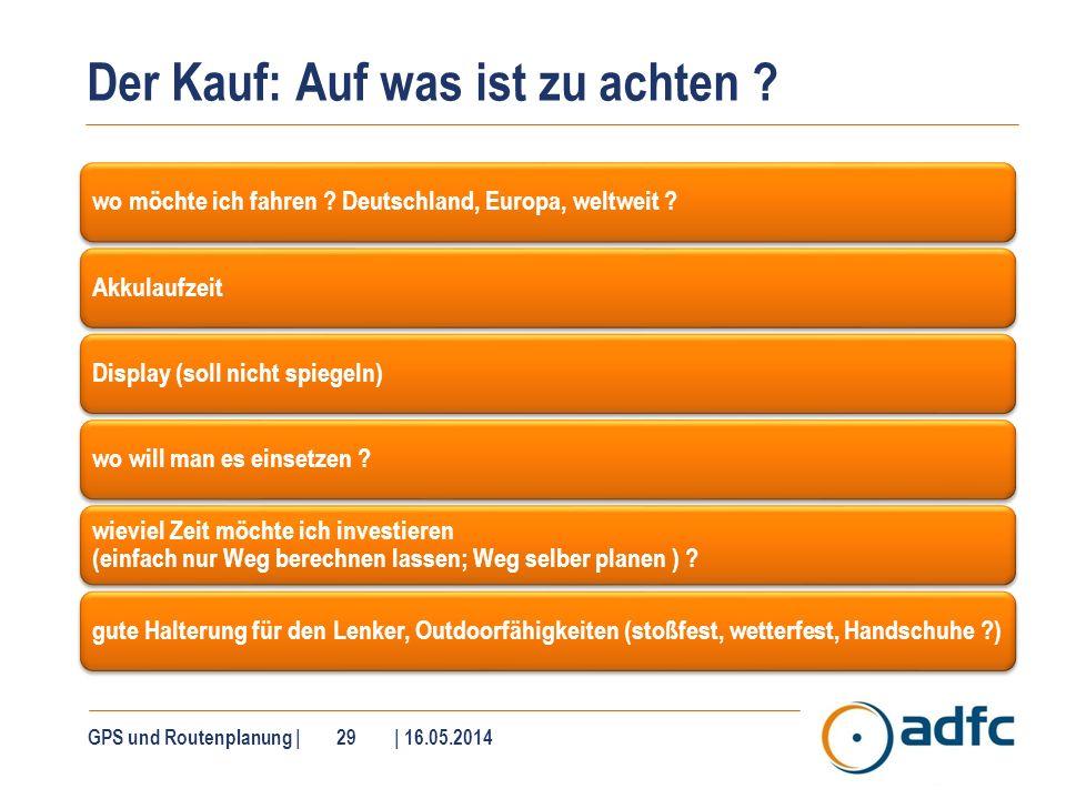 Der Kauf: Auf was ist zu achten ? GPS und Routenplanung | 29 | 16.05.2014 wo möchte ich fahren ? Deutschland, Europa, weltweit ?AkkulaufzeitDisplay (s