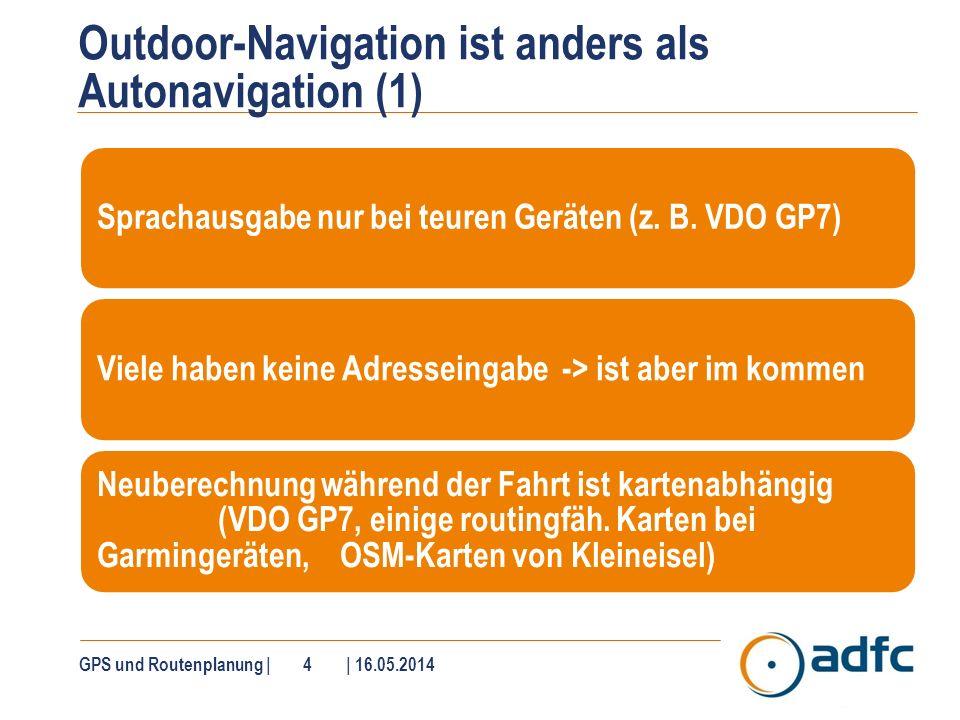 GPS und Routenplanung   5   16.05.2014 Outdoor-Navigation ist anders als Autonavigation (2) wesentlich flexibler und kreativer PC ist meistens notwendig (außer Satmap, VDO GP7) Internetanschluss für Systemupdates notwendig (optional) Bereitschaft zur Einarbeitung ist notwendig