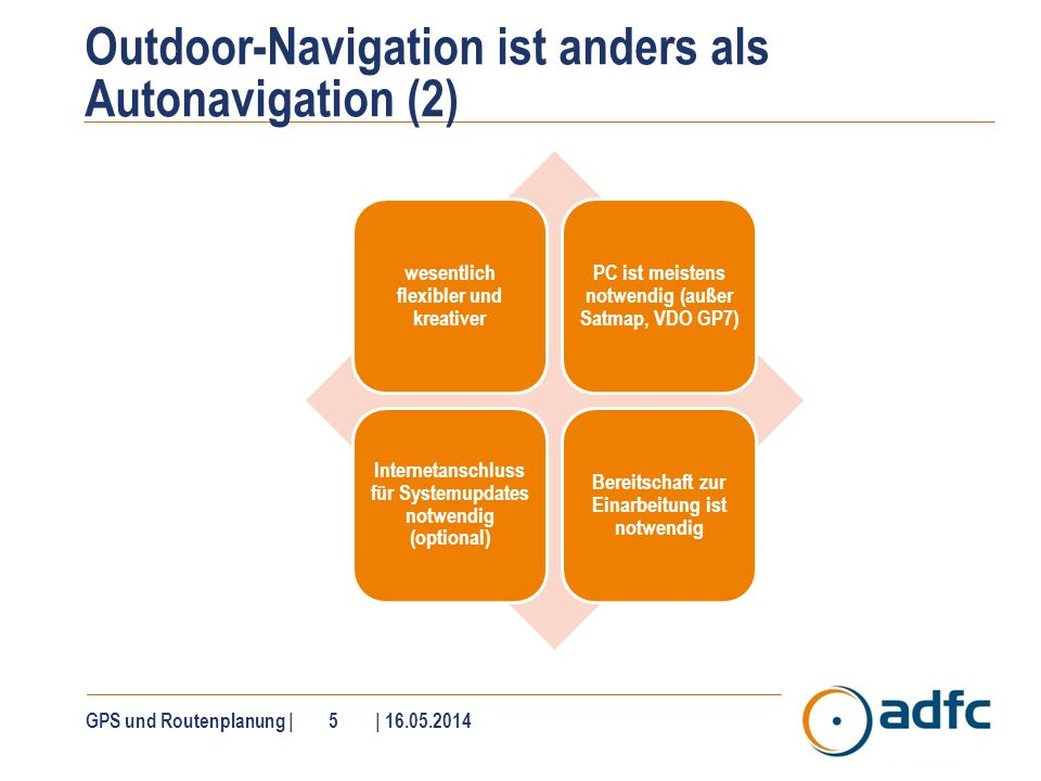 GPS und Routenplanung | 5 | 16.05.2014 Outdoor-Navigation ist anders als Autonavigation (2) wesentlich flexibler und kreativer PC ist meistens notwend