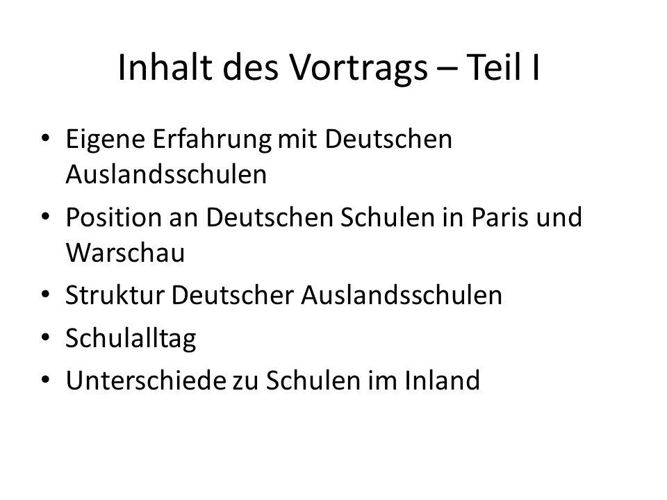 Inhalt des Vortrags – Teil I Eigene Erfahrung mit Deutschen Auslandsschulen Position an Deutschen Schulen in Paris und Warschau Struktur Deutscher Aus