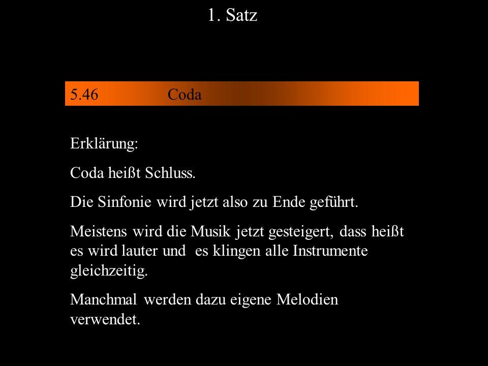 5.46Coda 1. Satz Erklärung: Coda heißt Schluss. Die Sinfonie wird jetzt also zu Ende geführt. Meistens wird die Musik jetzt gesteigert, dass heißt es