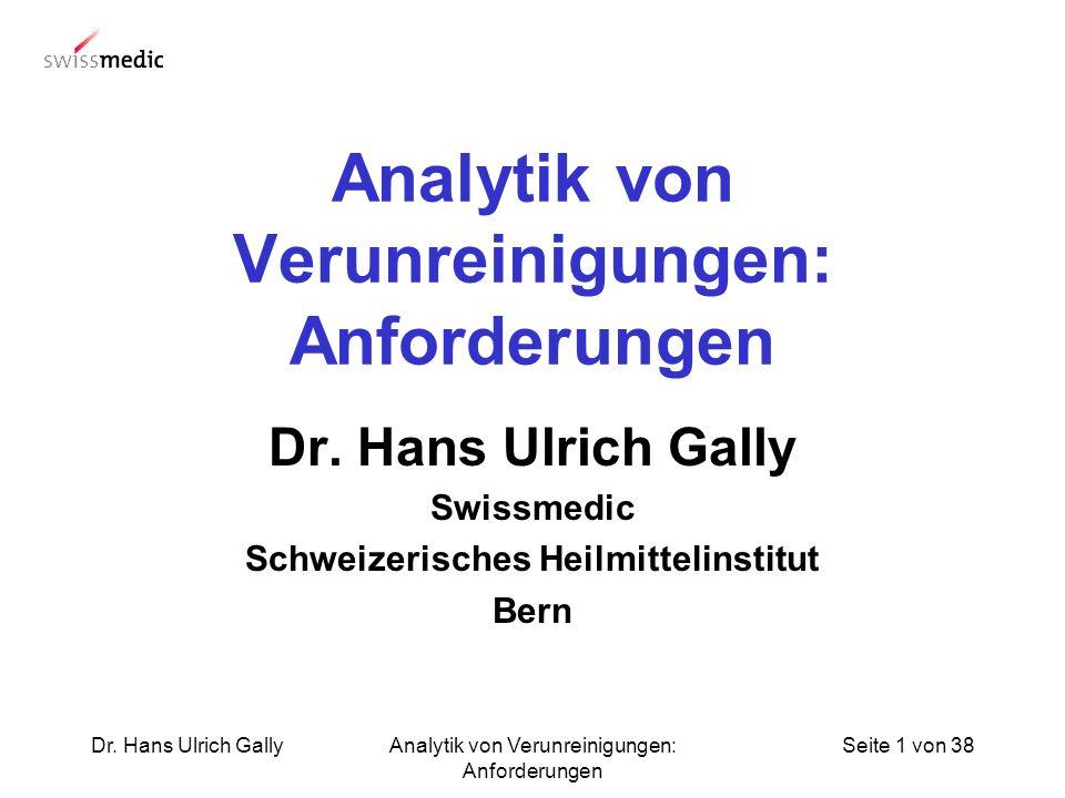 Seite 1 von 38Dr. Hans Ulrich GallyAnalytik von Verunreinigungen: Anforderungen Dr. Hans Ulrich Gally Swissmedic Schweizerisches Heilmittelinstitut Be