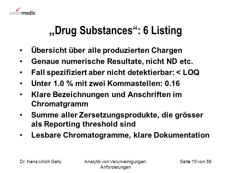 Seite 10 von 38Dr. Hans Ulrich GallyAnalytik von Verunreinigungen: Anforderungen Drug Substances: 6 Listing Übersicht über alle produzierten Chargen G