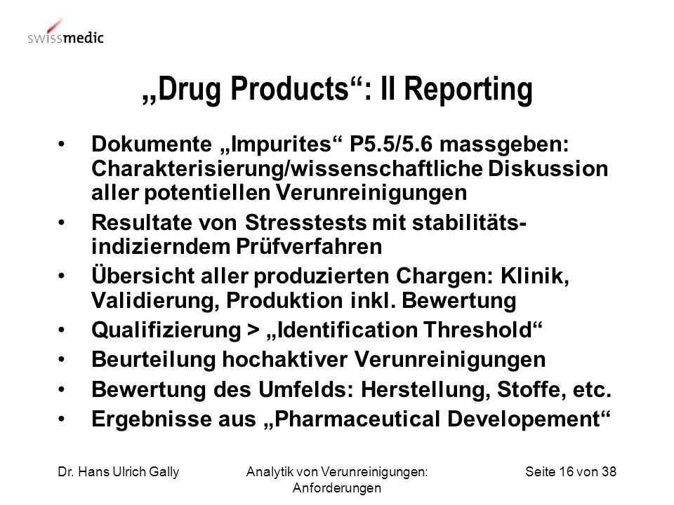 Seite 16 von 38Dr. Hans Ulrich GallyAnalytik von Verunreinigungen: Anforderungen Drug Products: II Reporting Dokumente Impurites P5.5/5.6 massgeben: C