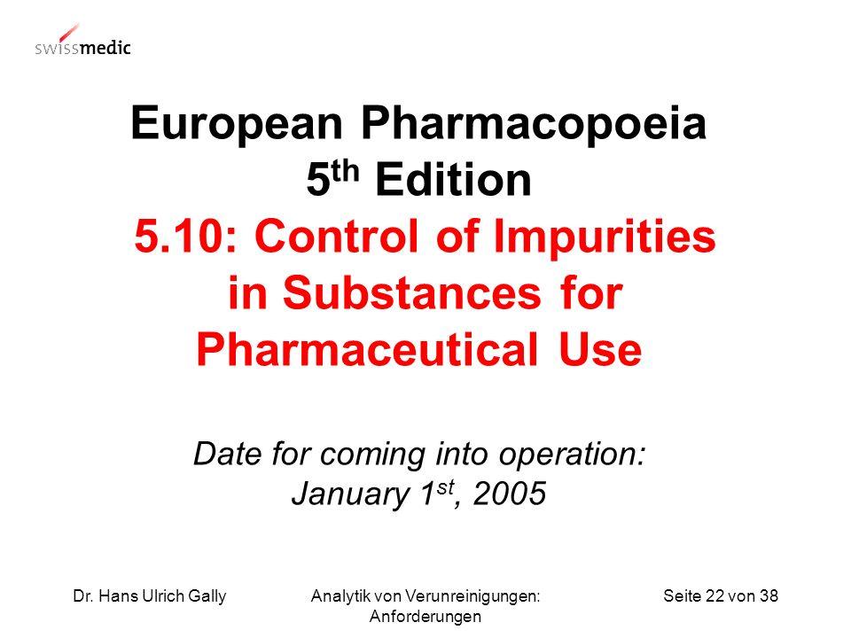 Seite 22 von 38Dr. Hans Ulrich GallyAnalytik von Verunreinigungen: Anforderungen European Pharmacopoeia 5 th Edition 5.10: Control of Impurities in Su
