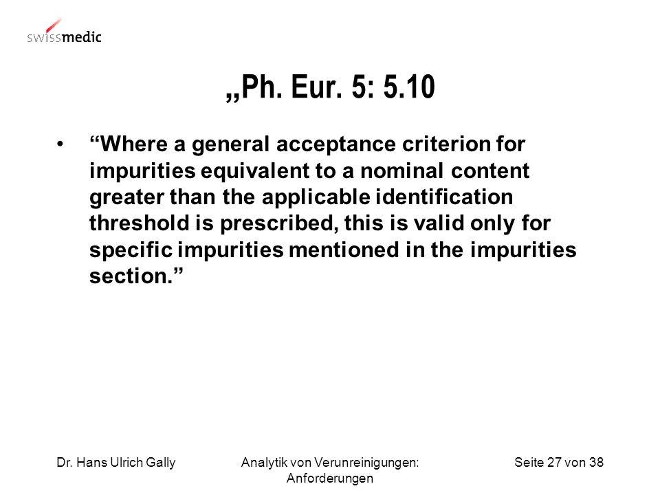 Seite 27 von 38Dr. Hans Ulrich GallyAnalytik von Verunreinigungen: Anforderungen Ph. Eur. 5: 5.10 Where a general acceptance criterion for impurities