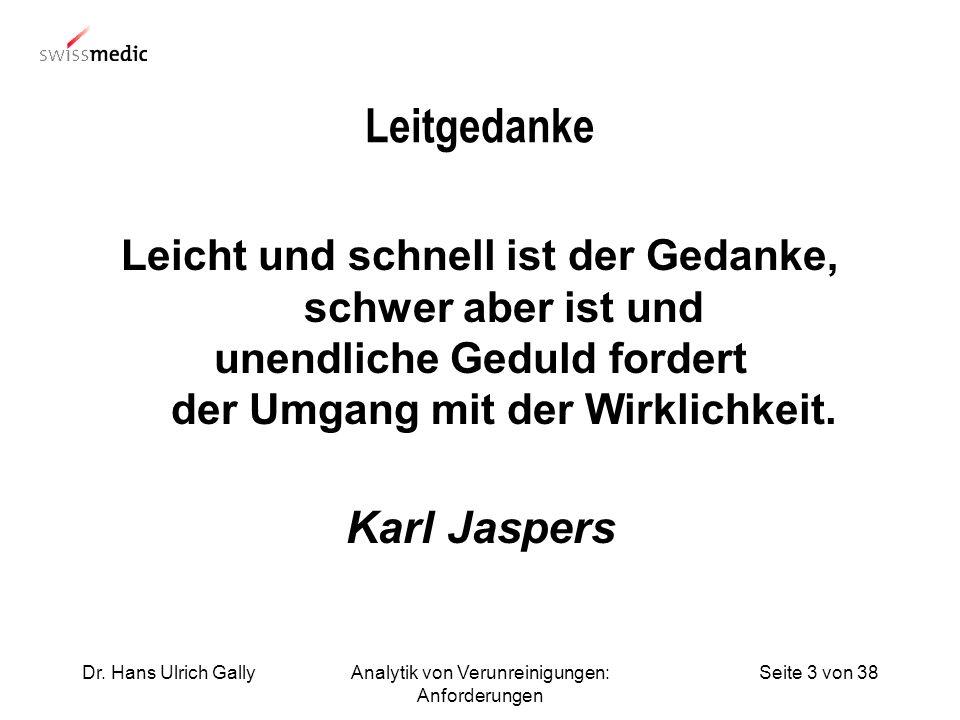 Seite 3 von 38Dr. Hans Ulrich GallyAnalytik von Verunreinigungen: Anforderungen Leitgedanke Leicht und schnell ist der Gedanke, schwer aber ist und un