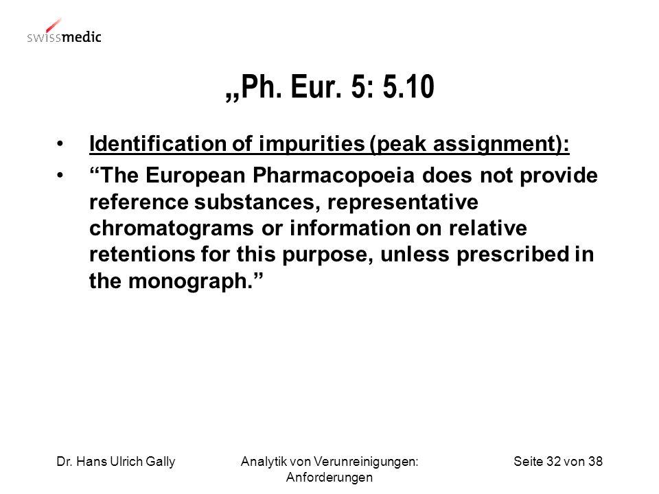Seite 32 von 38Dr. Hans Ulrich GallyAnalytik von Verunreinigungen: Anforderungen Ph. Eur. 5: 5.10 Identification of impurities (peak assignment): The