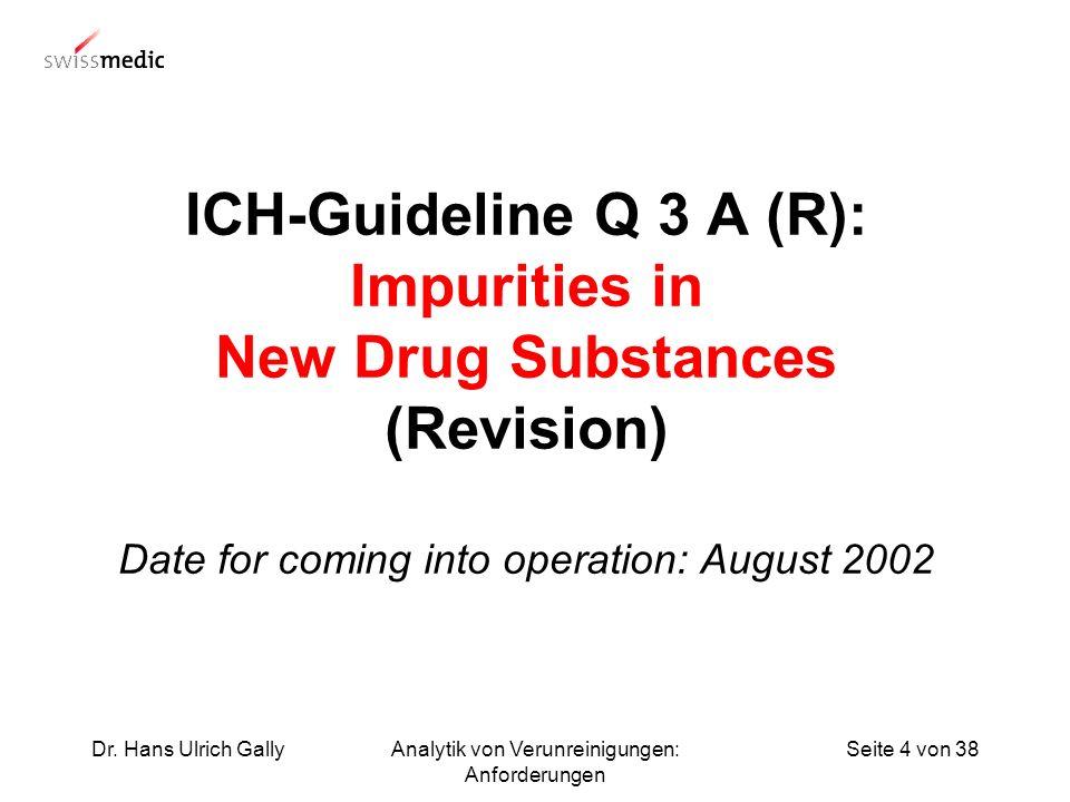 Seite 4 von 38Dr. Hans Ulrich GallyAnalytik von Verunreinigungen: Anforderungen ICH-Guideline Q 3 A (R): Impurities in New Drug Substances (Revision)