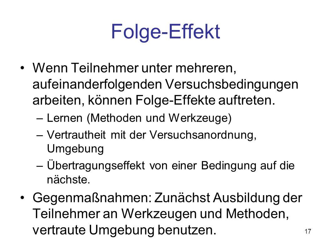 17 Folge-Effekt Wenn Teilnehmer unter mehreren, aufeinanderfolgenden Versuchsbedingungen arbeiten, können Folge-Effekte auftreten.