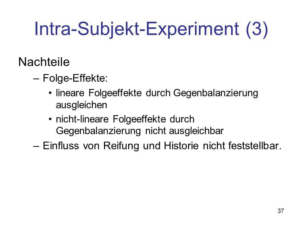 37 Intra-Subjekt-Experiment (3) Nachteile –Folge-Effekte: lineare Folgeeffekte durch Gegenbalanzierung ausgleichen nicht-lineare Folgeeffekte durch Gegenbalanzierung nicht ausgleichbar –Einfluss von Reifung und Historie nicht feststellbar.