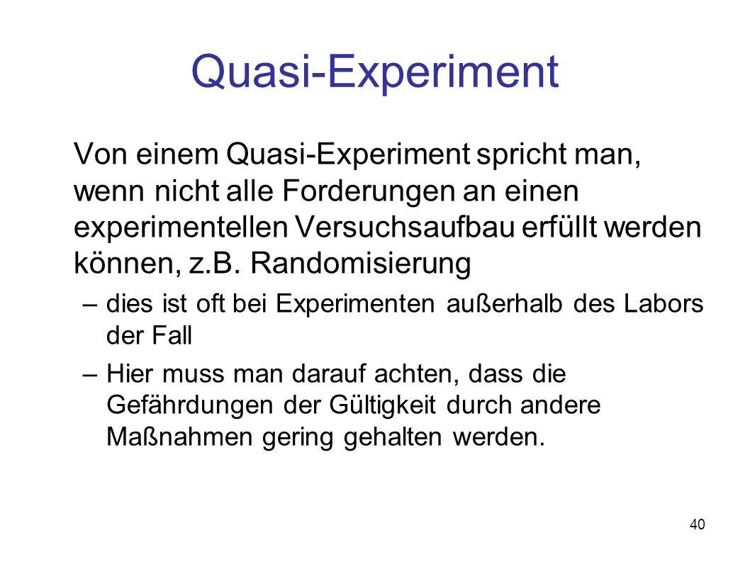 40 Quasi-Experiment Von einem Quasi-Experiment spricht man, wenn nicht alle Forderungen an einen experimentellen Versuchsaufbau erfüllt werden können, z.B.