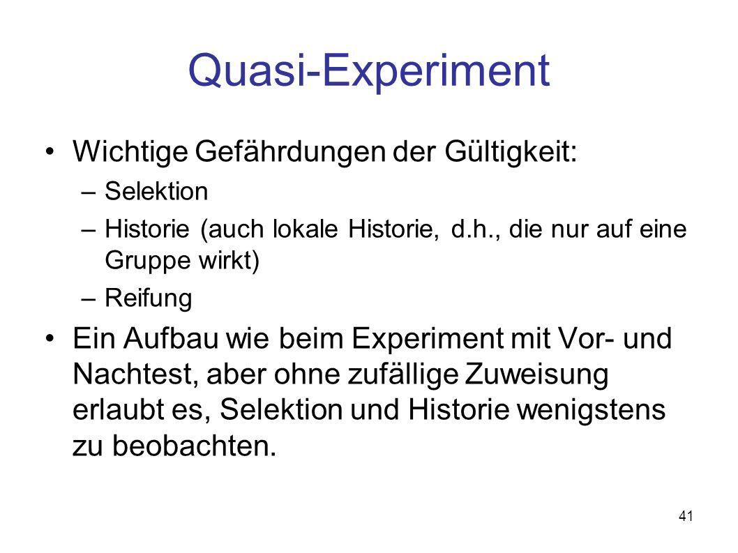 41 Quasi-Experiment Wichtige Gefährdungen der Gültigkeit: –Selektion –Historie (auch lokale Historie, d.h., die nur auf eine Gruppe wirkt) –Reifung Ei